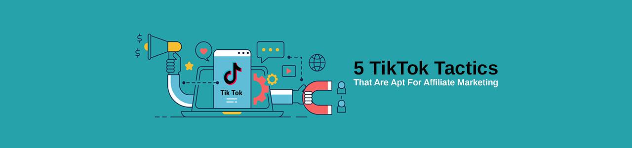 5 TikTok Tactics That Are Apt For Affiliate Marketing